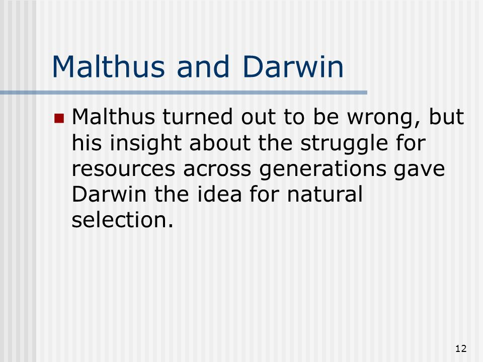 12 Malthus and Darwin Malthus turned out to be wrong, but his insight about the struggle for resources across generations gave Darwin the idea for nat