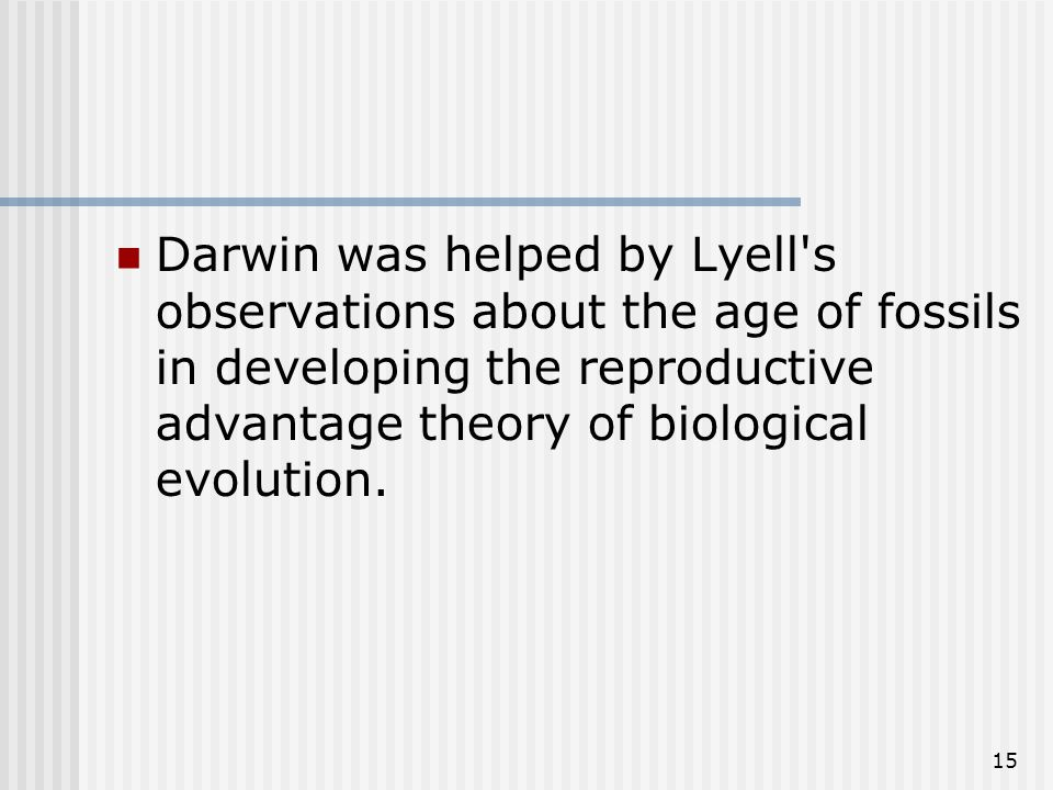 15 Darwin was helped by Lyell s observations about the age of fossils in developing the reproductive advantage theory of biological evolution.