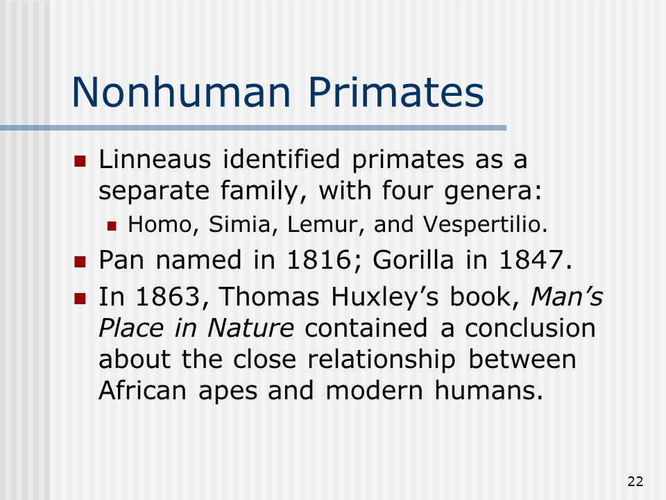 22 Nonhuman Primates Linneaus identified primates as a separate family, with four genera: Homo, Simia, Lemur, and Vespertilio.