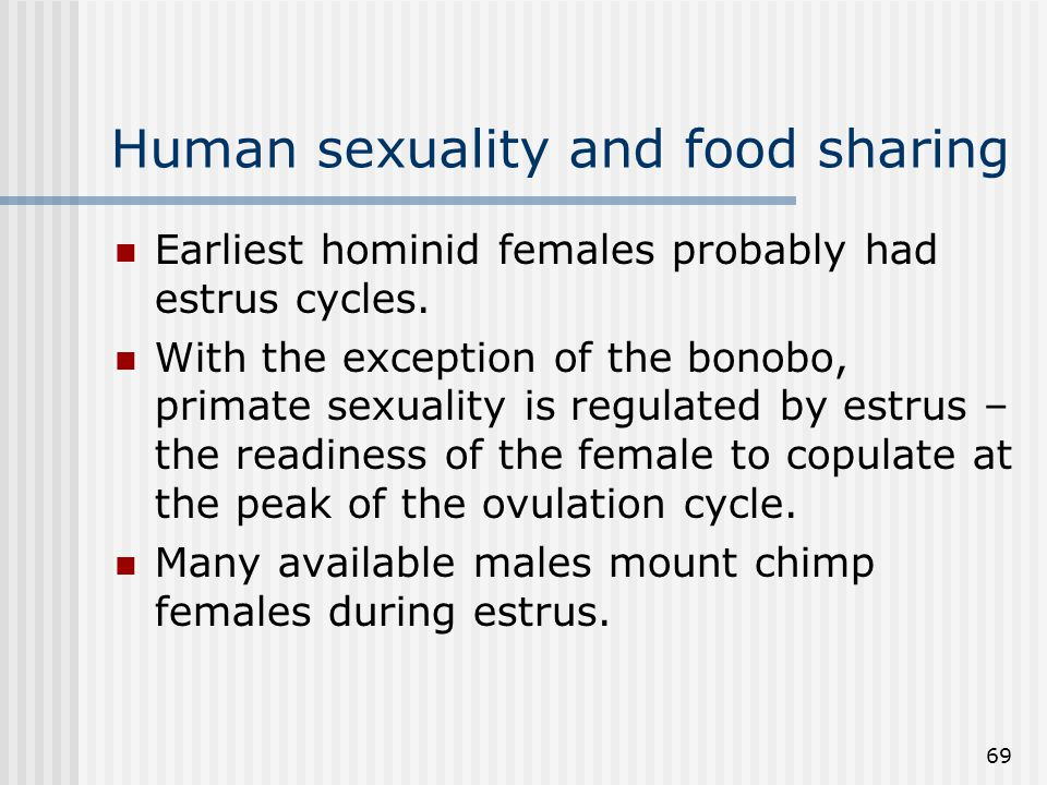 69 Human sexuality and food sharing Earliest hominid females probably had estrus cycles. With the exception of the bonobo, primate sexuality is regula