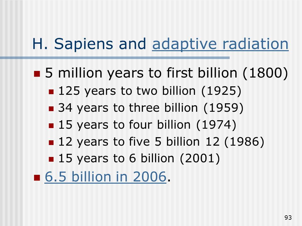 93 H. Sapiens and adaptive radiationadaptive radiation 5 million years to first billion (1800) 125 years to two billion (1925) 34 years to three billi