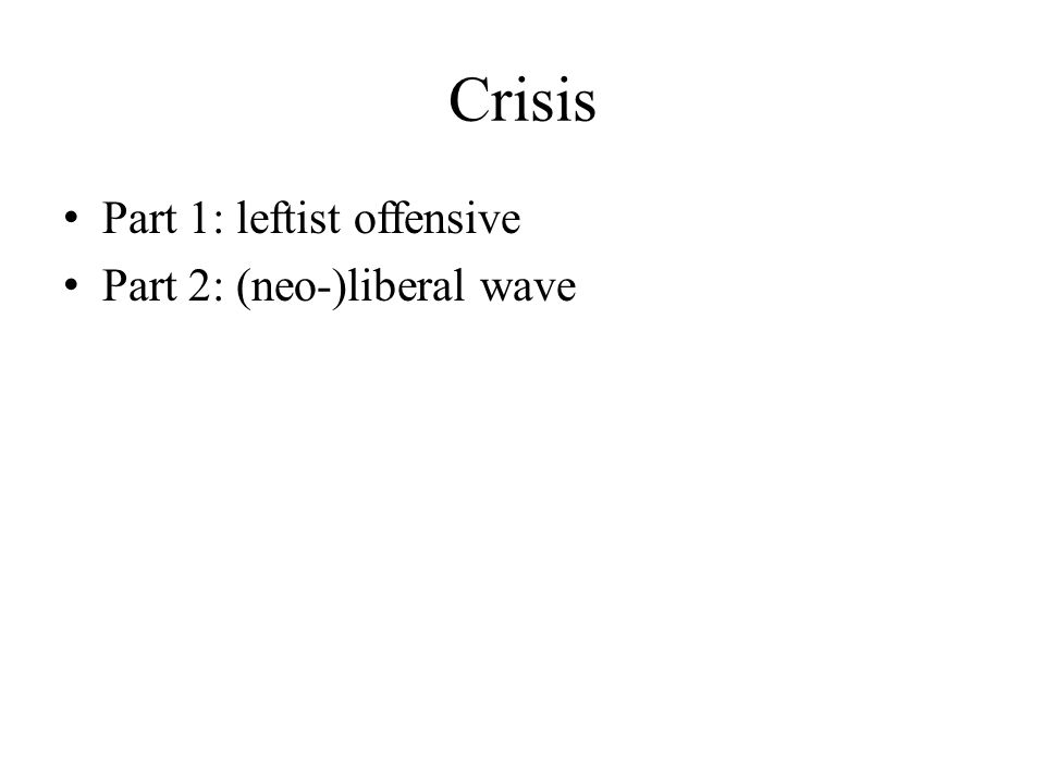 Crisis Part 1: leftist offensive Part 2: (neo-)liberal wave