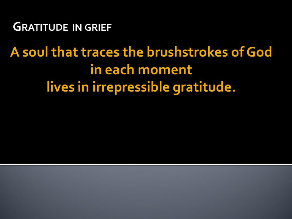 G RATITUDE IN GRIEF A soul that traces the brushstrokes of God in each moment lives in irrepressible gratitude.