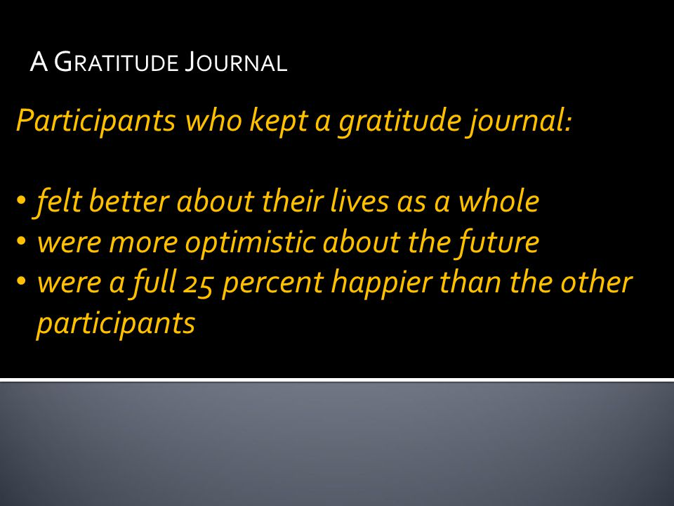 Participants who kept a gratitude journal: felt better about their lives as a whole were more optimistic about the future were a full 25 percent happier than the other participants