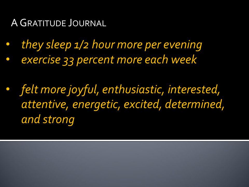 A G RATITUDE J OURNAL they sleep 1/2 hour more per evening exercise 33 percent more each week felt more joyful, enthusiastic, interested, attentive, energetic, excited, determined, and strong
