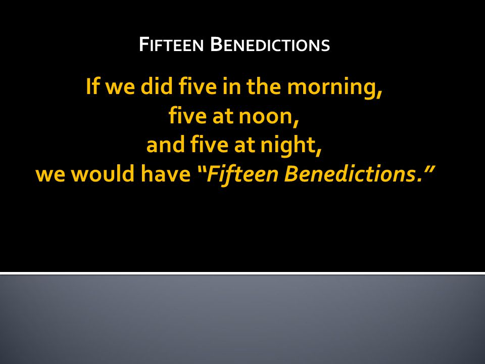 F IFTEEN B ENEDICTIONS If we did five in the morning, five at noon, and five at night, we would have Fifteen Benedictions.