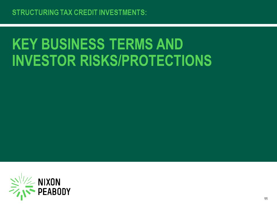 KEY BUSINESS TERMS AND INVESTOR RISKS/PROTECTIONS STRUCTURING TAX CREDIT INVESTMENTS: 11