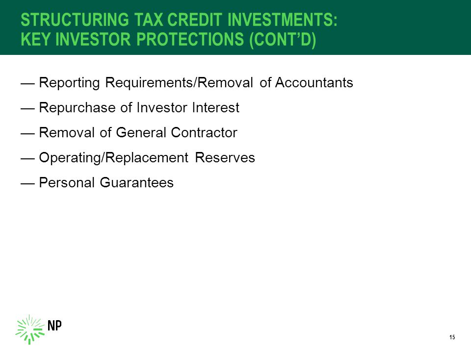 STRUCTURING TAX CREDIT INVESTMENTS: KEY INVESTOR PROTECTIONS (CONT'D) —Reporting Requirements/Removal of Accountants —Repurchase of Investor Interest —Removal of General Contractor —Operating/Replacement Reserves —Personal Guarantees 15