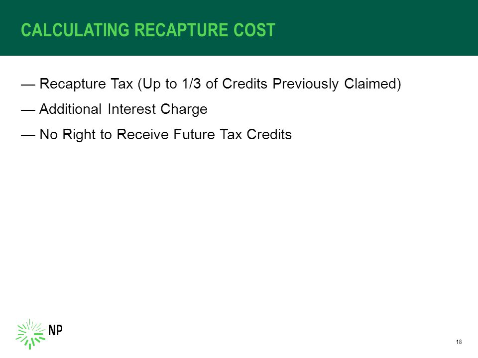 CALCULATING RECAPTURE COST —Recapture Tax (Up to 1/3 of Credits Previously Claimed) —Additional Interest Charge —No Right to Receive Future Tax Credits 18
