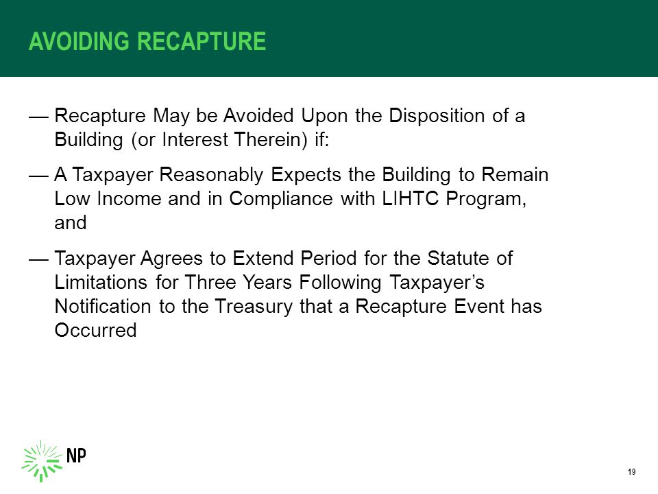 AVOIDING RECAPTURE —Recapture May be Avoided Upon the Disposition of a Building (or Interest Therein) if: —A Taxpayer Reasonably Expects the Building to Remain Low Income and in Compliance with LIHTC Program, and —Taxpayer Agrees to Extend Period for the Statute of Limitations for Three Years Following Taxpayer's Notification to the Treasury that a Recapture Event has Occurred 19