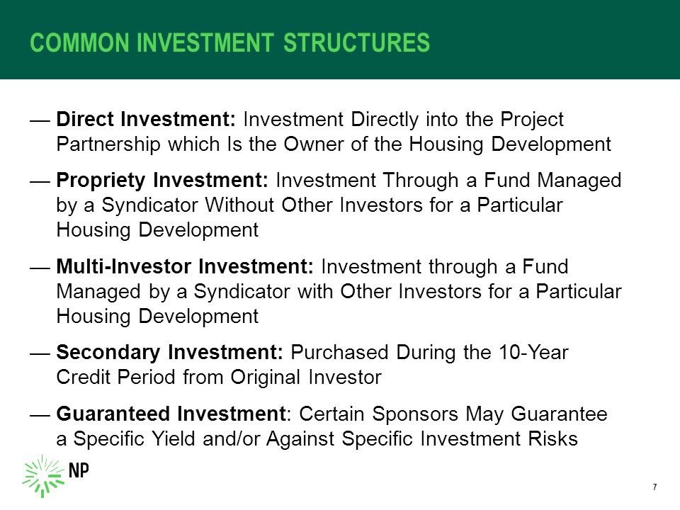 COMMON INVESTMENT STRUCTURES —Direct Investment: Investment Directly into the Project Partnership which Is the Owner of the Housing Development —Propriety Investment: Investment Through a Fund Managed by a Syndicator Without Other Investors for a Particular Housing Development —Multi-Investor Investment: Investment through a Fund Managed by a Syndicator with Other Investors for a Particular Housing Development —Secondary Investment: Purchased During the 10-Year Credit Period from Original Investor —Guaranteed Investment: Certain Sponsors May Guarantee a Specific Yield and/or Against Specific Investment Risks 7