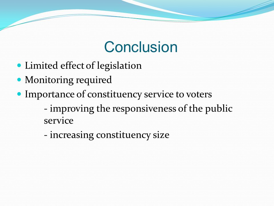 Conclusion Limited effect of legislation Monitoring required Importance of constituency service to voters - improving the responsiveness of the public