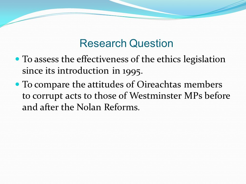 Research Question To assess the effectiveness of the ethics legislation since its introduction in 1995. To compare the attitudes of Oireachtas members