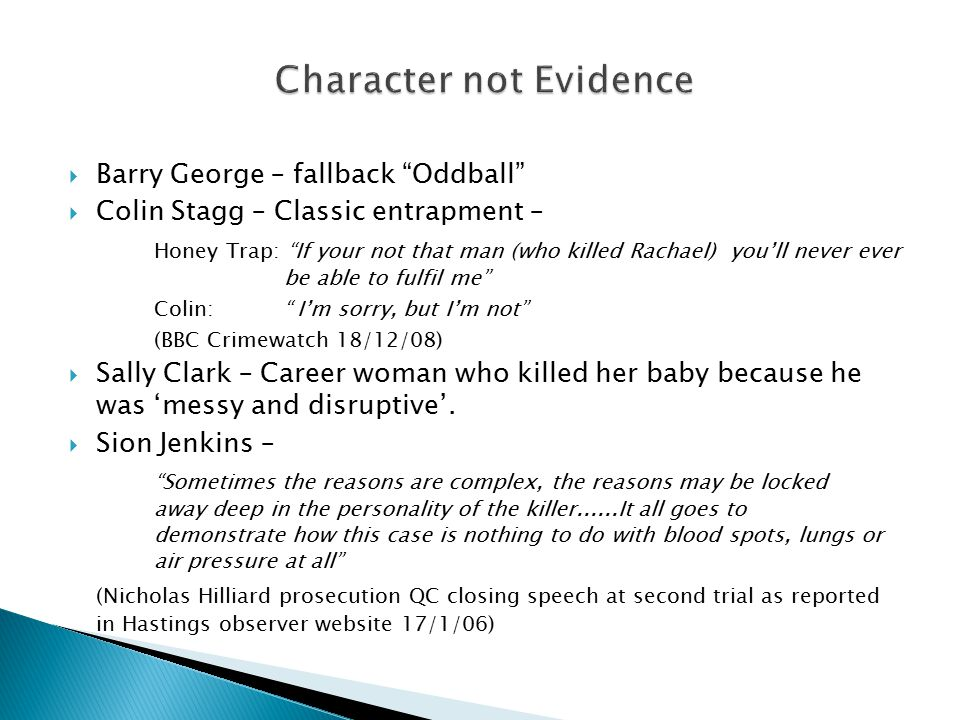  Barry George – fallback Oddball  Colin Stagg – Classic entrapment – Honey Trap: If your not that man (who killed Rachael) you'll never ever be able to fulfil me Colin: I'm sorry, but I'm not (BBC Crimewatch 18/12/08)  Sally Clark – Career woman who killed her baby because he was 'messy and disruptive'.