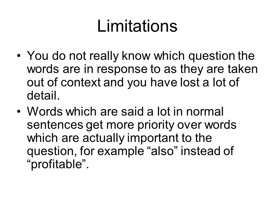 Limitations You do not really know which question the words are in response to as they are taken out of context and you have lost a lot of detail.