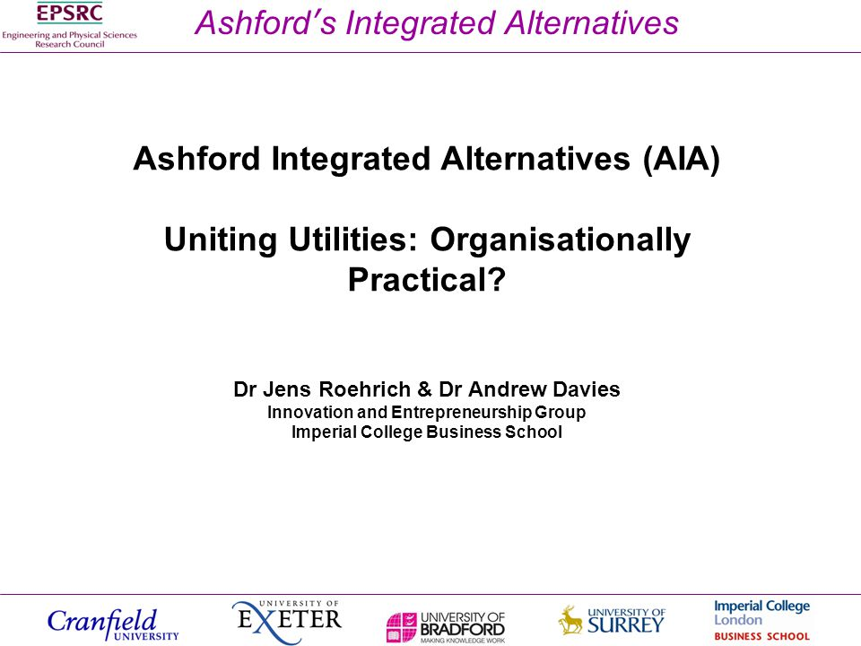 Ashford's Integrated Alternatives Ashford Integrated Alternatives (AIA) Uniting Utilities: Organisationally Practical? Dr Jens Roehrich & Dr Andrew Da