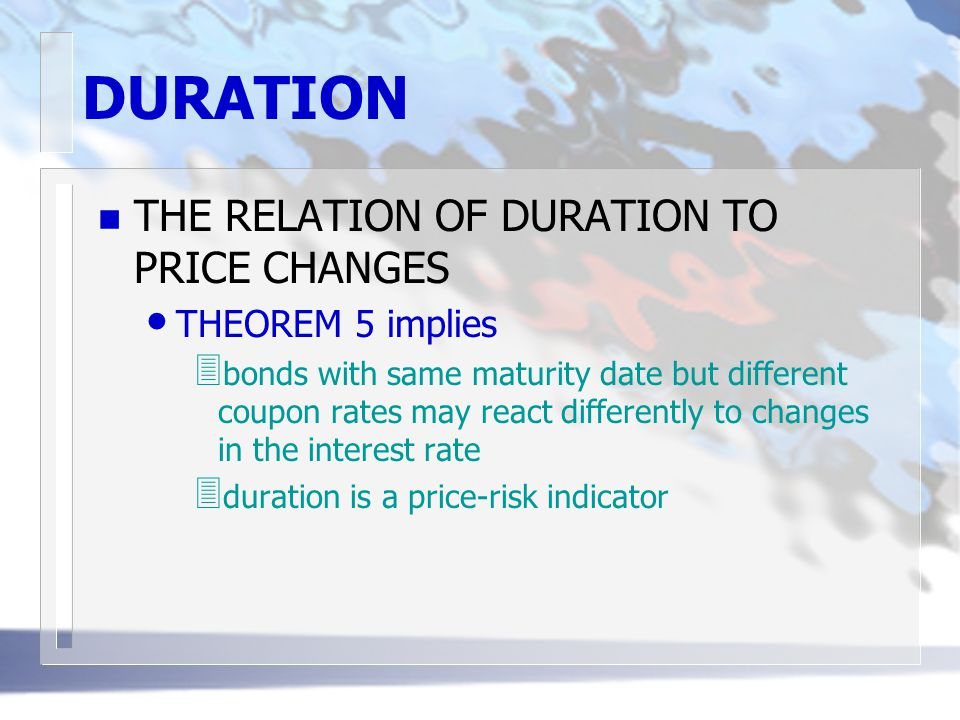 DURATION n THE RELATION OF DURATION TO PRICE CHANGES THEOREM 5 implies 3 bonds with same maturity date but different coupon rates may react differentl