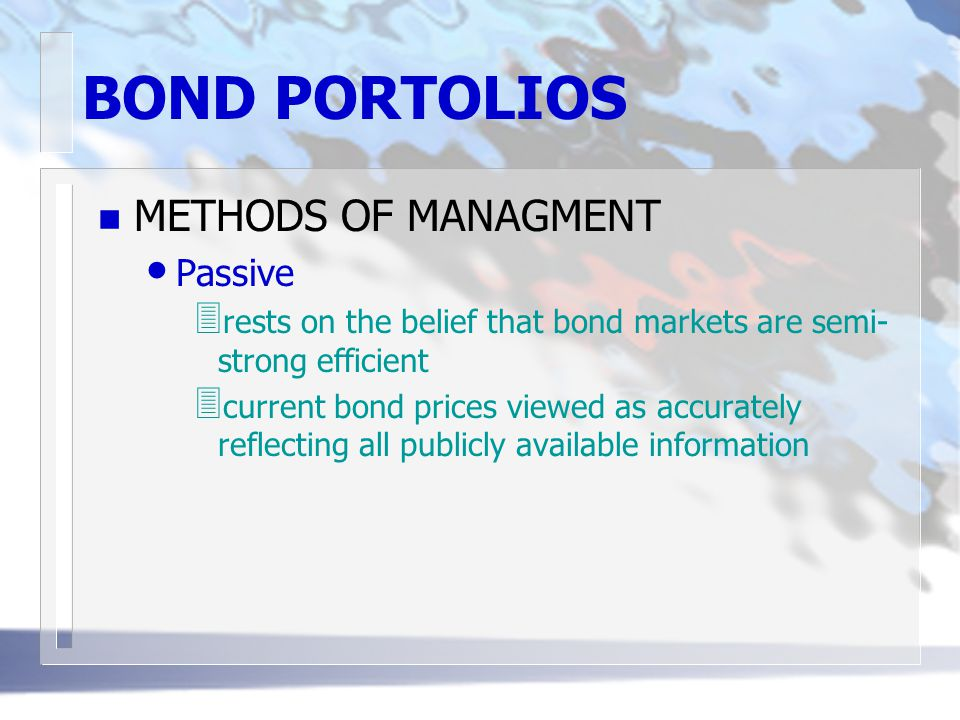 BOND PORTOLIOS n METHODS OF MANAGMENT Passive 3 rests on the belief that bond markets are semi- strong efficient 3 current bond prices viewed as accur