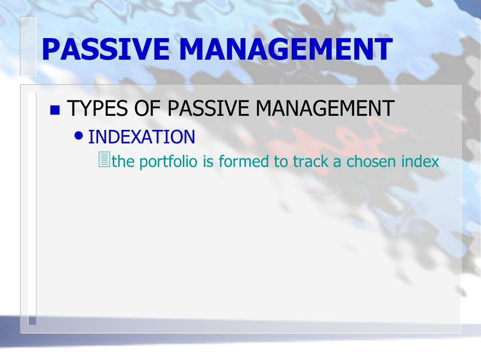 PASSIVE MANAGEMENT n TYPES OF PASSIVE MANAGEMENT INDEXATION 3 the portfolio is formed to track a chosen index