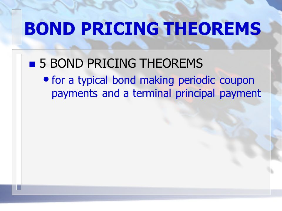 BOND PRICING THEOREMS n 5 BOND PRICING THEOREMS for a typical bond making periodic coupon payments and a terminal principal payment