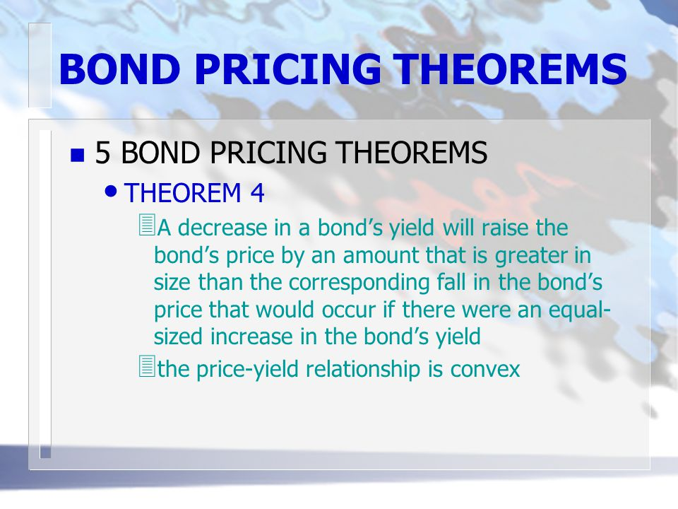 BOND PRICING THEOREMS n 5 BOND PRICING THEOREMS THEOREM 5 3 the percentage change in a bond's price owing to a change in it yield will be smaller if the coupon rate is higher
