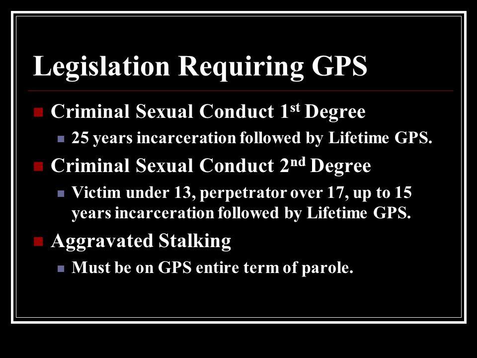 Legislation Requiring GPS Criminal Sexual Conduct 1 st Degree 25 years incarceration followed by Lifetime GPS.