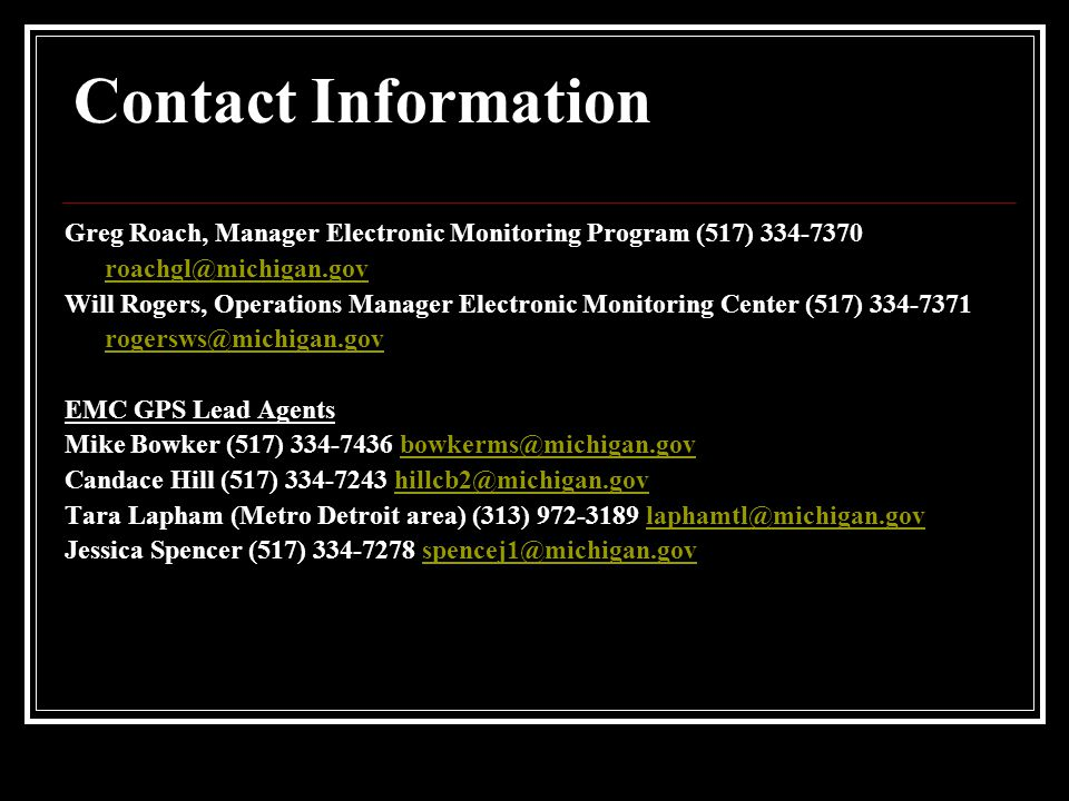 Contact Information Greg Roach, Manager Electronic Monitoring Program (517) 334-7370 roachgl@michigan.gov Will Rogers, Operations Manager Electronic Monitoring Center (517) 334-7371 rogersws@michigan.gov EMC GPS Lead Agents Mike Bowker (517) 334-7436 bowkerms@michigan.govbowkerms@michigan.gov Candace Hill (517) 334-7243 hillcb2@michigan.govhillcb2@michigan.gov Tara Lapham (Metro Detroit area) (313) 972-3189 laphamtl@michigan.govlaphamtl@michigan.gov Jessica Spencer (517) 334-7278 spencej1@michigan.govspencej1@michigan.gov