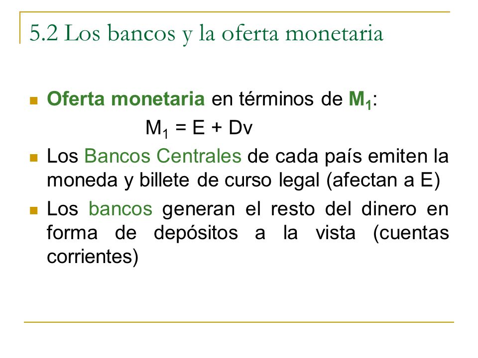 5.2 Los bancos y la oferta monetaria Oferta monetaria en términos de M 1 : M 1 = E + Dv Los Bancos Centrales de cada país emiten la moneda y billete de curso legal (afectan a E) Los bancos generan el resto del dinero en forma de depósitos a la vista (cuentas corrientes)