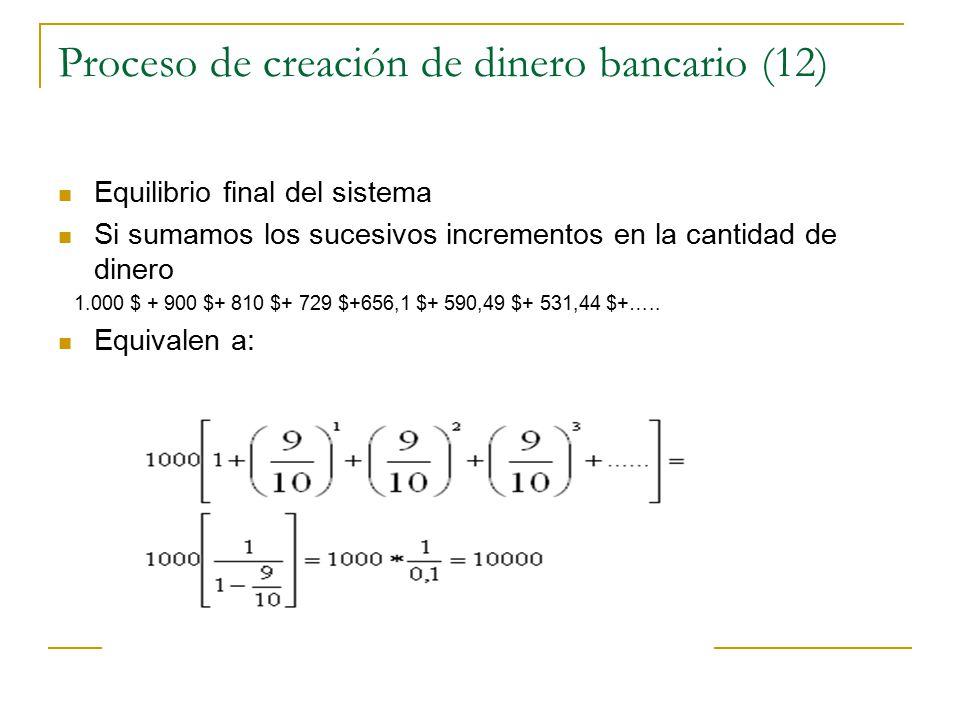 Proceso de creación de dinero bancario (12) Equilibrio final del sistema Si sumamos los sucesivos incrementos en la cantidad de dinero 1.000 $ + 900 $+ 810 $+ 729 $+656,1 $+ 590,49 $+ 531,44 $+…..