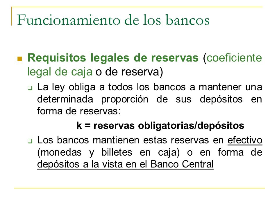 Funcionamiento de los bancos Requisitos legales de reservas (coeficiente legal de caja o de reserva)  La ley obliga a todos los bancos a mantener una determinada proporción de sus depósitos en forma de reservas: k = reservas obligatorias/depósitos  Los bancos mantienen estas reservas en efectivo (monedas y billetes en caja) o en forma de depósitos a la vista en el Banco Central