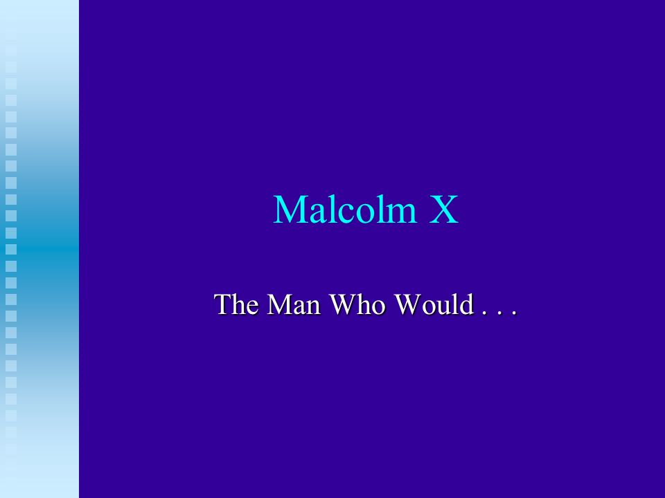 Malcolm X The Man Who Would...