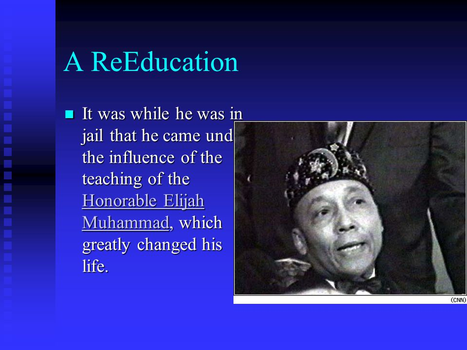 A ReEducation It was while he was in jail that he came under the influence of the teaching of the Honorable Elijah Muhammad, which greatly changed his life.