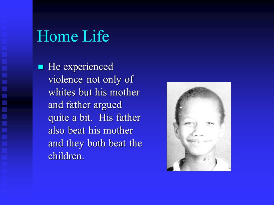 Home Life He experienced violence not only of whites but his mother and father argued quite a bit.