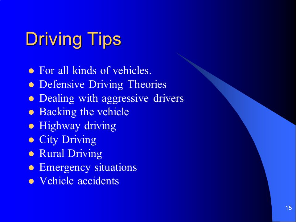 15 Driving Tips For all kinds of vehicles. Defensive Driving Theories Dealing with aggressive drivers Backing the vehicle Highway driving City Driving