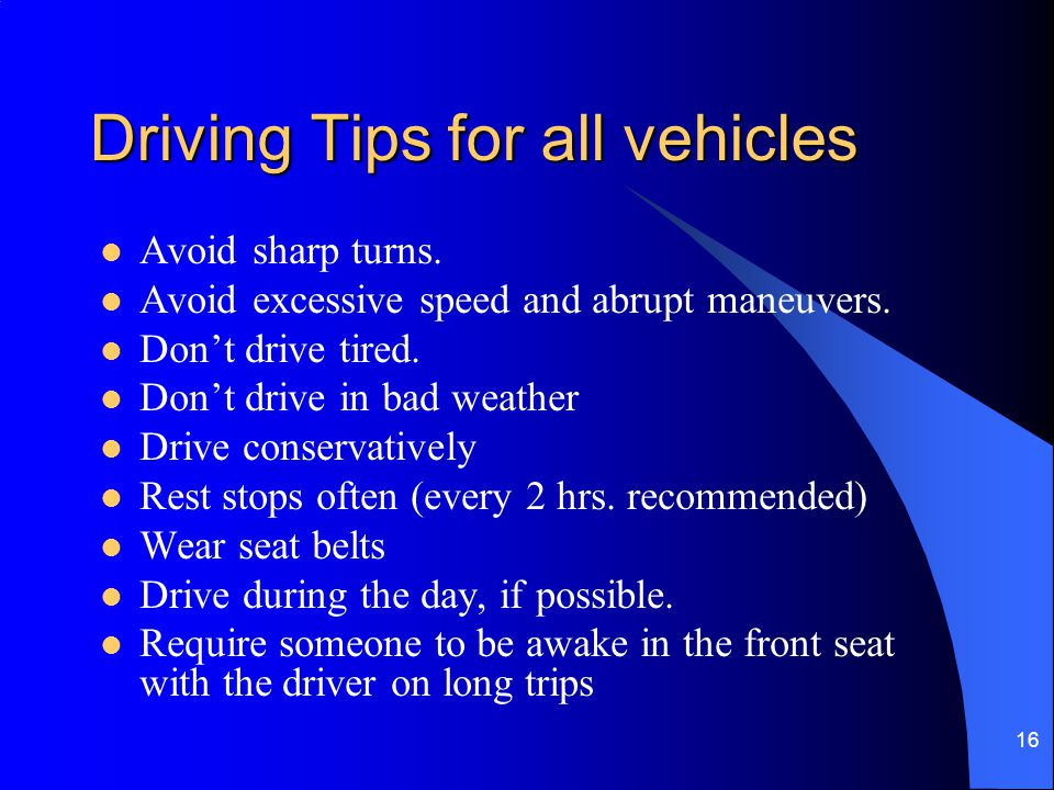 16 Driving Tips for all vehicles Avoid sharp turns. Avoid excessive speed and abrupt maneuvers. Don't drive tired. Don't drive in bad weather Drive co