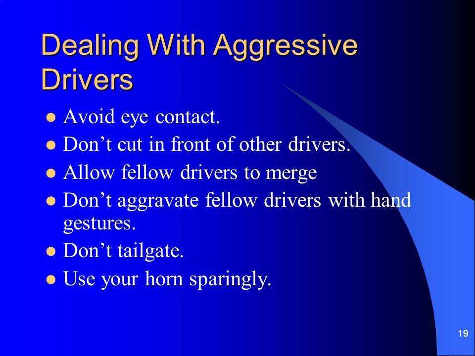 19 Dealing With Aggressive Drivers Avoid eye contact. Don't cut in front of other drivers. Allow fellow drivers to merge Don't aggravate fellow driver