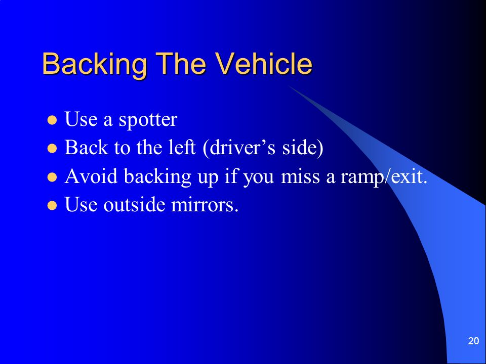 20 Backing The Vehicle Use a spotter Back to the left (driver's side) Avoid backing up if you miss a ramp/exit. Use outside mirrors.