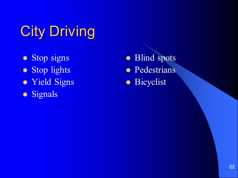 22 City Driving Stop signs Stop lights Yield Signs Signals Blind spots Pedestrians Bicyclist