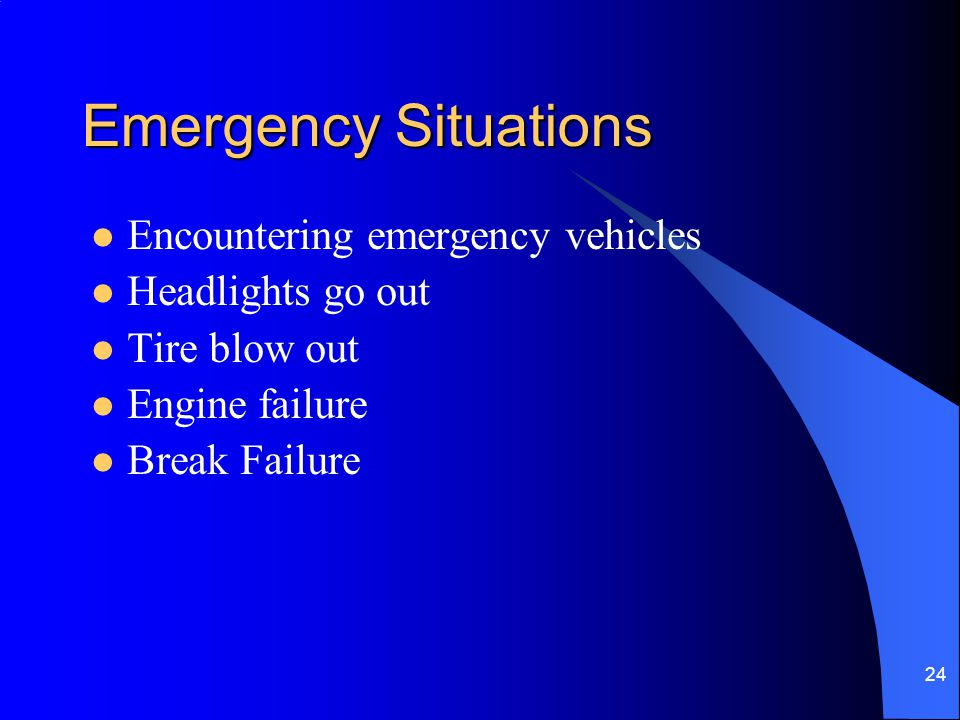 24 Emergency Situations Encountering emergency vehicles Headlights go out Tire blow out Engine failure Break Failure