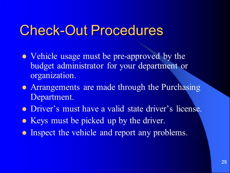 25 Check-Out Procedures Vehicle usage must be pre-approved by the budget administrator for your department or organization. Arrangements are made thro