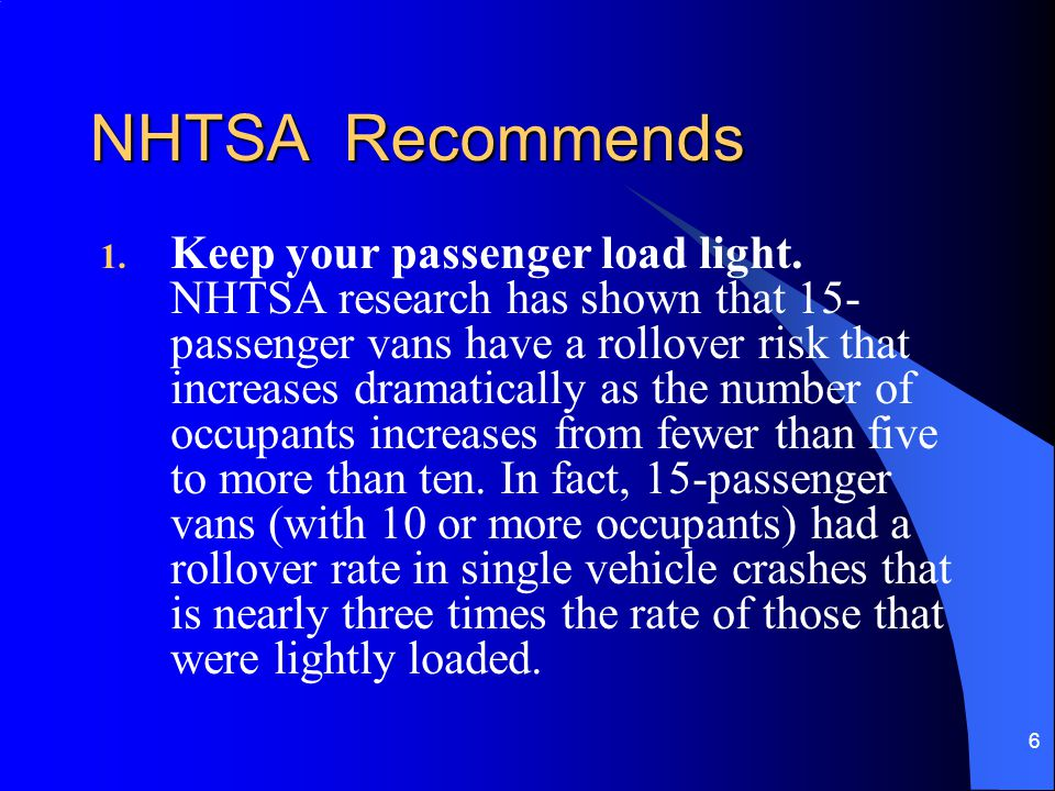 6 NHTSA Recommends 1. Keep your passenger load light. NHTSA research has shown that 15- passenger vans have a rollover risk that increases dramaticall