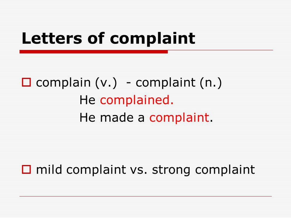 Letters of complaint  complain (v.) - complaint (n.) He complained. He made a complaint.  mild complaint vs. strong complaint