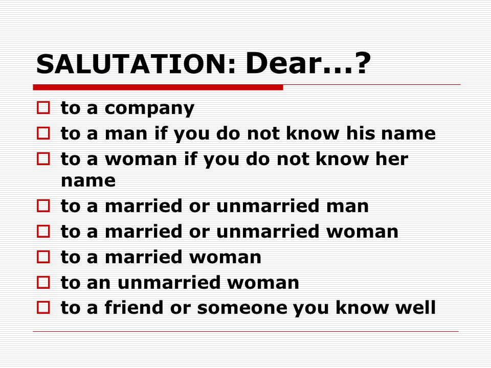 SALUTATION: Dear...?  to a company  to a man if you do not know his name  to a woman if you do not know her name  to a married or unmarried man 