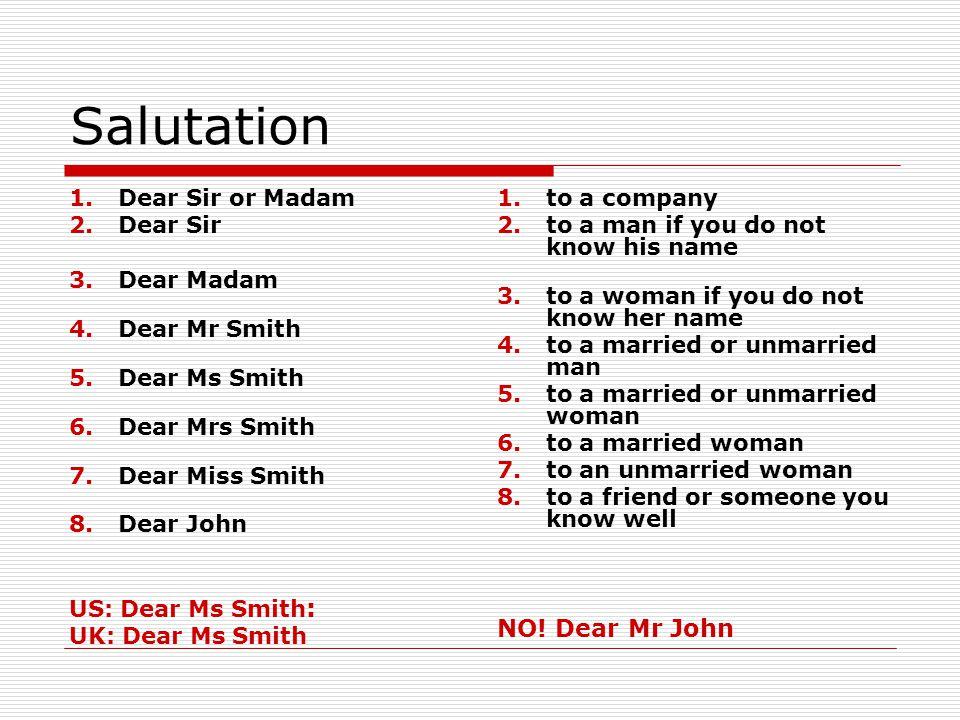 Salutation 1.Dear Sir or Madam 2.Dear Sir 3.Dear Madam 4.Dear Mr Smith 5.Dear Ms Smith 6.Dear Mrs Smith 7.Dear Miss Smith 8.Dear John US: Dear Ms Smith : UK: Dear Ms Smith 1.to a company 2.to a man if you do not know his name 3.to a woman if you do not know her name 4.to a married or unmarried man 5.to a married or unmarried woman 6.to a married woman 7.to an unmarried woman 8.to a friend or someone you know well NO.