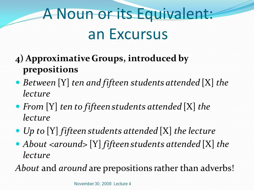 A Noun or its Equivalent: an Excursus 4) Approximative Groups, introduced by prepositions Between [Y] ten and fifteen students attended [X] the lecture From [Y] ten to fifteen students attended [X] the lecture Up to [Y] fifteen students attended [X] the lecture About [Y] fifteen students attended [X] the lecture About and around are prepositions rather than adverbs.