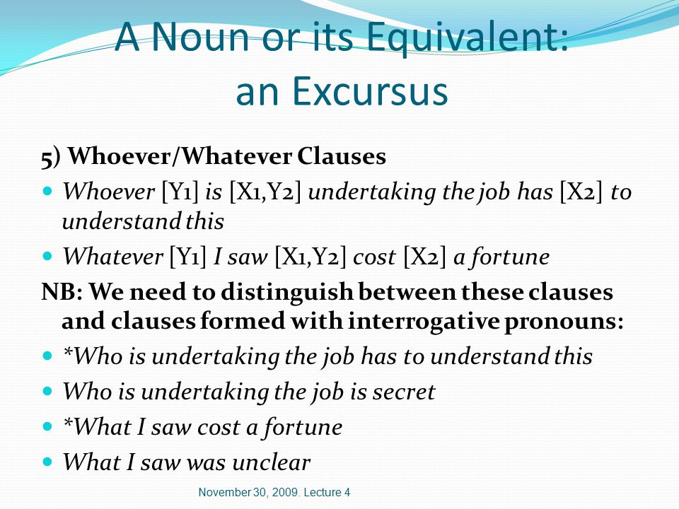 A Noun or its Equivalent: an Excursus 5) Whoever/Whatever Clauses Whoever [Y1] is [X1,Y2] undertaking the job has [X2] to understand this Whatever [Y1] I saw [X1,Y2] cost [X2] a fortune NB: We need to distinguish between these clauses and clauses formed with interrogative pronouns: *Who is undertaking the job has to understand this Who is undertaking the job is secret *What I saw cost a fortune What I saw was unclear November 30, 2009.