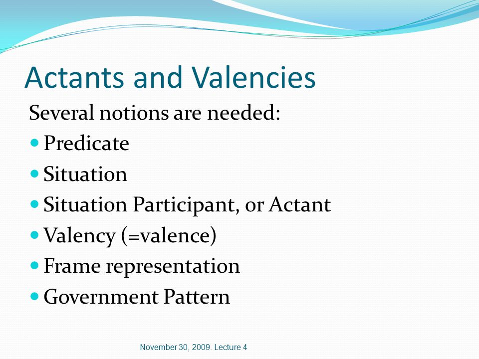 Actants and Valencies Several notions are needed: Predicate Situation Situation Participant, or Actant Valency (=valence) Frame representation Government Pattern November 30, 2009.