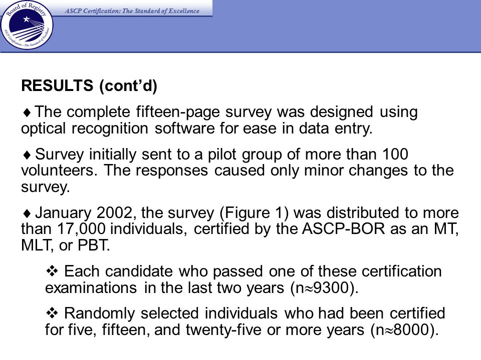 ASCP Certification: The Standard of Excellence RESULTS (cont'd)  The complete fifteen-page survey was designed using optical recognition software for ease in data entry.