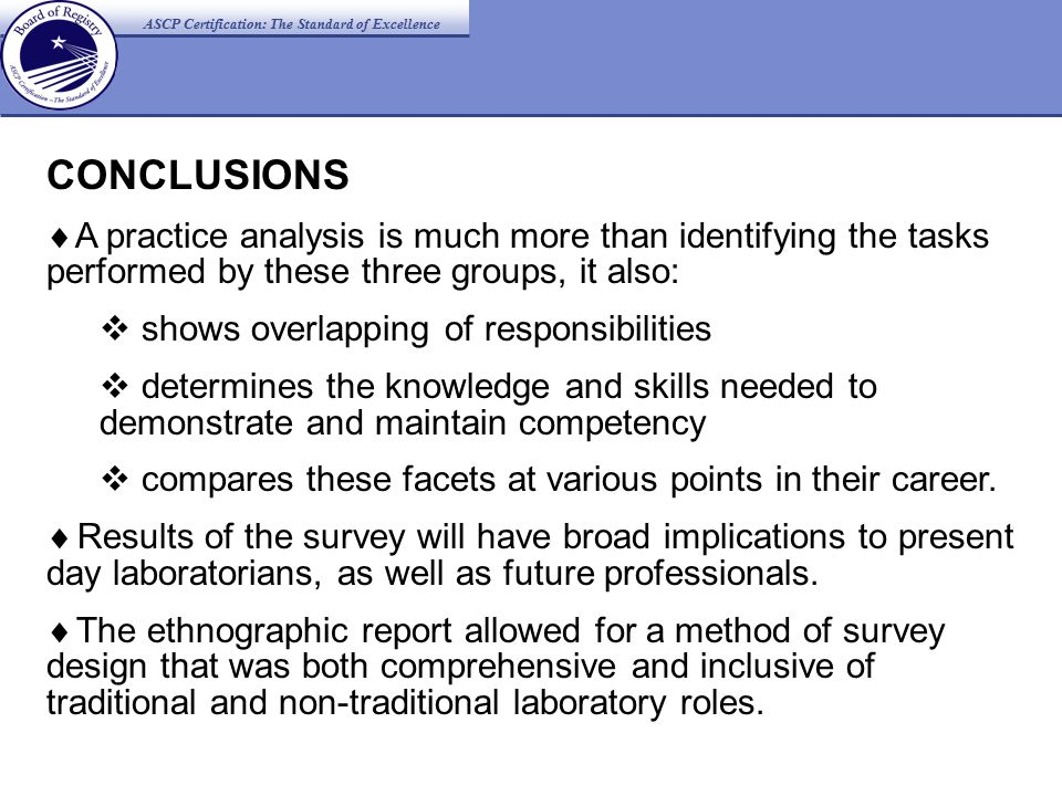 ASCP Certification: The Standard of Excellence CONCLUSIONS  A practice analysis is much more than identifying the tasks performed by these three groups, it also:  shows overlapping of responsibilities  determines the knowledge and skills needed to demonstrate and maintain competency  compares these facets at various points in their career.