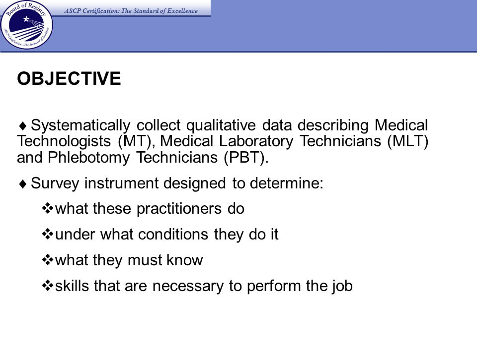 OBJECTIVE  Systematically collect qualitative data describing Medical Technologists (MT), Medical Laboratory Technicians (MLT) and Phlebotomy Technicians (PBT).